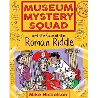 Museum Mystery Squad and the Case of the Roman Riddle by Mike Nicholson