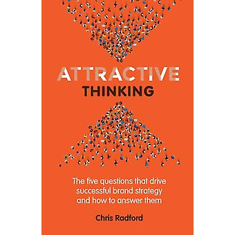 Attractive Thinking The five questions that drive successful brand strategy and how to answer them by Radford & Chris