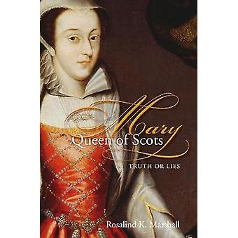 Mary Queen of Scots Truth or Lies by Marshall & Rosalind K.