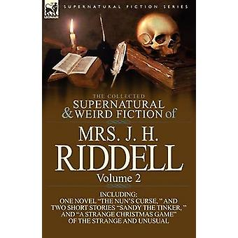 The Collected Supernatural and Weird Fiction of Mrs. J. H. Riddell Volume 2Including One Novel The Nuns Curse and Two Short Stories Sandy the by Riddell & Mrs J. H.