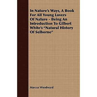 In Natures Ways a Book for All Young Lovers of Nature  Being an Introduction to Gilbert Whites Natural History of Selborne by Woodward & Marcus