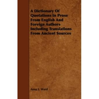 A Dictionary of Quotations in Prose from English and Foreign Authors Including Translations from Ancient Sources by Ward & Anna L.