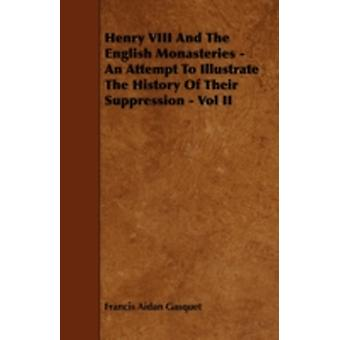 Henry VIII and the English Monasteries  An Attempt to Illustrate the History of Their Suppression  Vol II by Gasquet & Francis Aidan