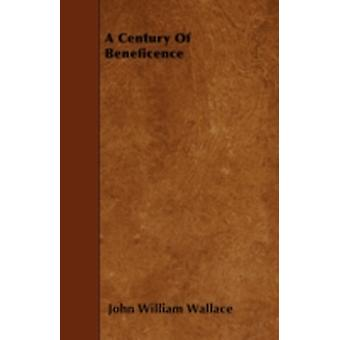 A Century Of Beneficence by Wallace & John William