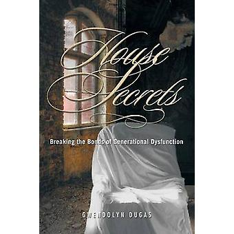 House Secrets Breaking the Bonds of Generational Dysfunction by Dugas & Gwendolyn