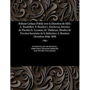Bulletin Critique Publi sous la Direction de MM. A. Baudrillart. F. Beurlier L. Duchesne Member de lInstitut L. Lescur H. Thdenat Member de lInstitut Secrtaire de la Rdaction A. Bouitt by Beurlier & M. E.