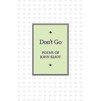 Dont Go Poems of John Eliot by Eliot & John