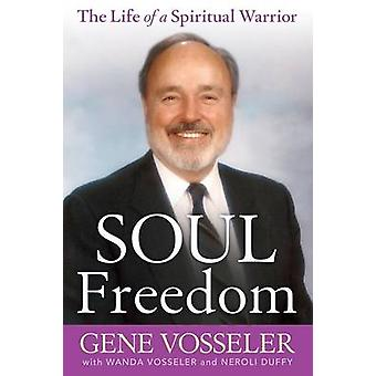 Soul Freedom The Life of a Spiritual Warrior by Vosseler & Gene