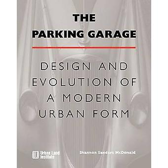 The Parking Garage - Design and Evolution of a Modern Urban Form by Sh