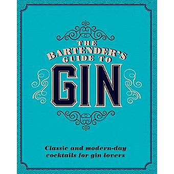 The Bartender's Guide to Gin - Classic and Modern-Day Cocktails for Gi