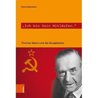 Ich bin kein Mitlaufer  Thomas Mann und die Sowjetunion by Alexej Baskakov