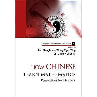 How Chinese Learn Mathematics - Perspectives from Insiders by Lianghuo