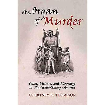 An Organ of Murder Crime Violence and Phrenology in NineteenthCentury America Critical Issues in Health and Medicine Series