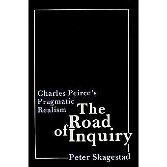 The Road of Inquiry - Charles Peirce's Pragmatic Realism by Peter Skag