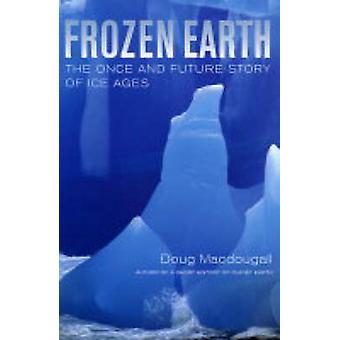 Frozen Earth The Once and Future Story of Ice Ages von Doug Macdougall