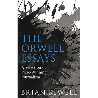 The Orwell Essays - A Selection of Prize-Winning Journalism by Brian S