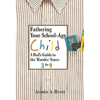 Fathering Your School-age Child: A Dad's Guide to the Wonder Years - Three to Nine Year Olds