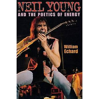Neil Young and the Poetics of Energy by Echard & William