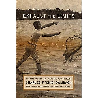 Exhaust the Limits The Life and Times of a Global Peacebuilder by Dambach & Charles F.
