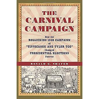 The Carnival Campaign - How the Rollicking 1840 Campaign of Tippecanoe