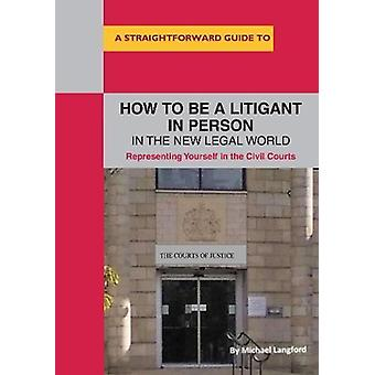How To Be A Litigant In Person In The New Legal World by Michael Lang
