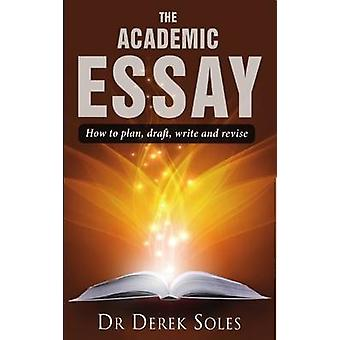 The Academic Essay - How to Plan - Draft - Write and Revise by Dr. Der