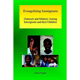 Evangelizing Immigrants Outreach and Ministry Among Immigrants and Their Children by Rogers & Glenn