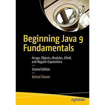 Beginning Java 9 Fundamentals  Arrays Objects Modules JShell and Regular Expressions by Sharan & Kishori