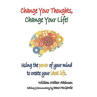 Change Your Thoughts Change Your Life Using the Power of Your Mind to Create Your Ideal Life by Atkinson & William Walker