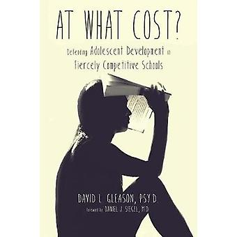 At What Cost Defending Adolescent Development in Fiercely Competitive Schools by Gleason & Psy.D. & David L.