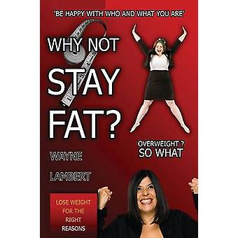 Why Not Stay Fat  Overweight So What. be Happy with Who and What You Are by Lambert & Wayne