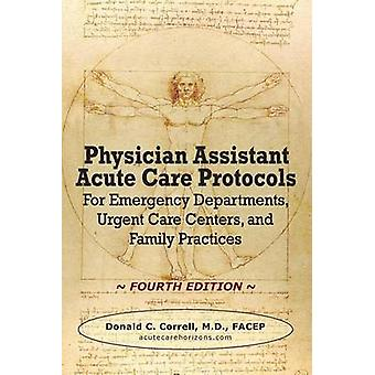 Physician Assistant Acute Care Protocols  FOURTH EDITION For Emergency Departments Urgent Care Centers and Family Practices by Correll & Donald C.