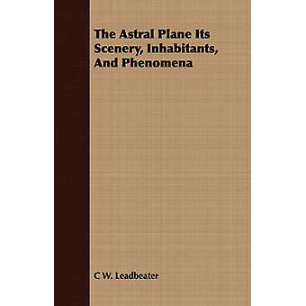 The Astral Plane Its Scenery Inhabitants And Phenomena by Leadbeater & C W.