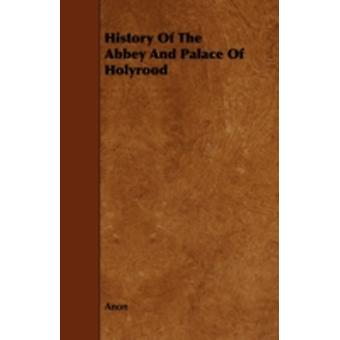 History Of The Abbey And Palace Of Holyrood by Anon
