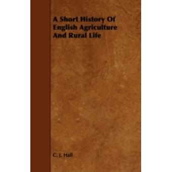A Short History of English Agriculture and Rural Life by Hall & C. J.