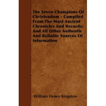 The Seven Champions Of Christendom  Compiled From The Most Ancient Chronicles And Records And All Other Authentic And Reliable Sources Of Information by Kingston & William Henry