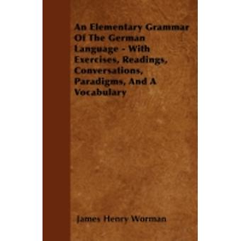 An Elementary Grammar Of The German Language  With Exercises Readings Conversations Paradigms And A Vocabulary by Worman & James Henry