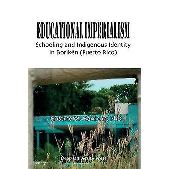 Educational Imperialism Schooling and Indigenous Identity in Borikn Puerto Rico by Harrison & Kristine M.