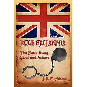 Rule Britannia The PressGang Afloat and Ashore by Hutchinson & J. R.