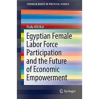Egyptian Female Labor Force Participation and the Future of Economic Empowerment 2018 by Alkitkat & Huda