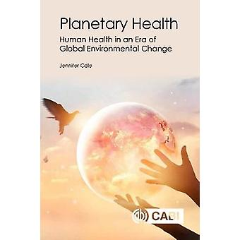 Planetary Health - Human Health in an Era of Global Environmental Chan