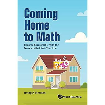 Coming Home To Math - Become Comfortable With The Numbers That Rule Yo