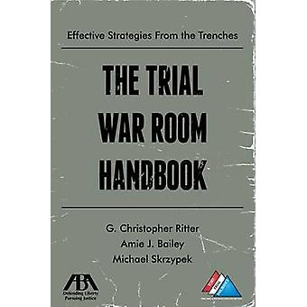 The Trial War Room Handbook - Effective Strategies From the Trenches b