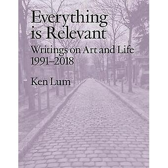 Everything is Relevant - Writings on Art and Life - 1991-2018 by Ken L