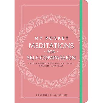 My Pocket Meditations for SelfCompassion  Anytime Exercises for SelfAcceptance Kindness and Peace by Courtney E Ackerman