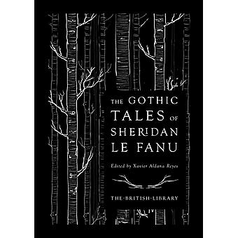 The Gothic Tales of Sheridan Le Fanu by J T Sheridan Le Fanu & Edited by Xavier Aldana Reyes