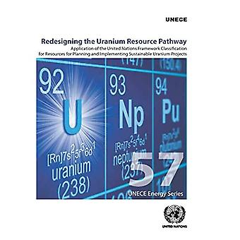 Redesigning the Uranium Resource Pathway: Application of the United Nations Framework Classification for Resources� for Planning and Implementing Sustainable Uranium Projects (ECE Energy Series)