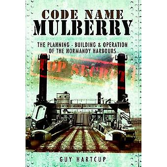Code Name MULBERRY The Planning Building and Operation of the Normandy Harbours