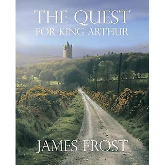The Quest For King Arthur by Frost & James