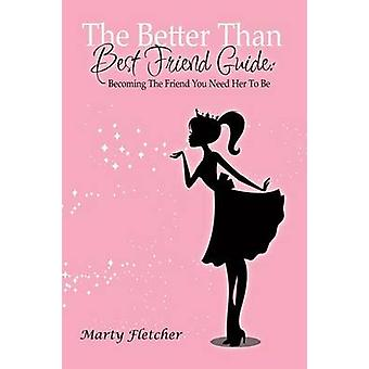 The Better Than Best Friend Guide Becoming the Friend You Need Her to Be by Fletcher & Marty